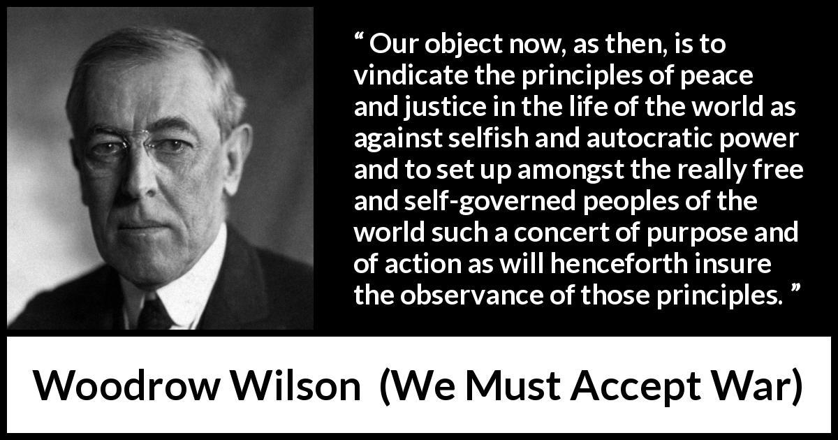 Woodrow Wilson - We Must Accept War - Our object now, as then, is to vindicate the principles of peace and justice in the life of the world as against selfish and autocratic power and to set up amongst the really free and self-governed peoples of the world such a concert of purpose and of action as will henceforth insure the observance of those principles.