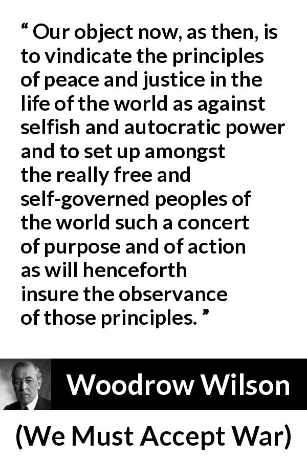 Woodrow Wilson quote about justice from We Must Accept War (2 April 1917) - Our object now, as then, is to vindicate the principles of peace and justice in the life of the world as against selfish and autocratic power and to set up amongst the really free and self-governed peoples of the world such a concert of purpose and of action as will henceforth insure the observance of those principles.