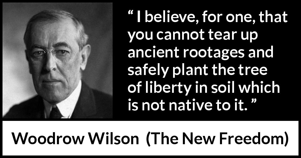"Woodrow Wilson about liberty (""The New Freedom"", 1913) - I believe, for one, that you cannot tear up ancient rootages and safely plant the tree of liberty in soil which is not native to it."