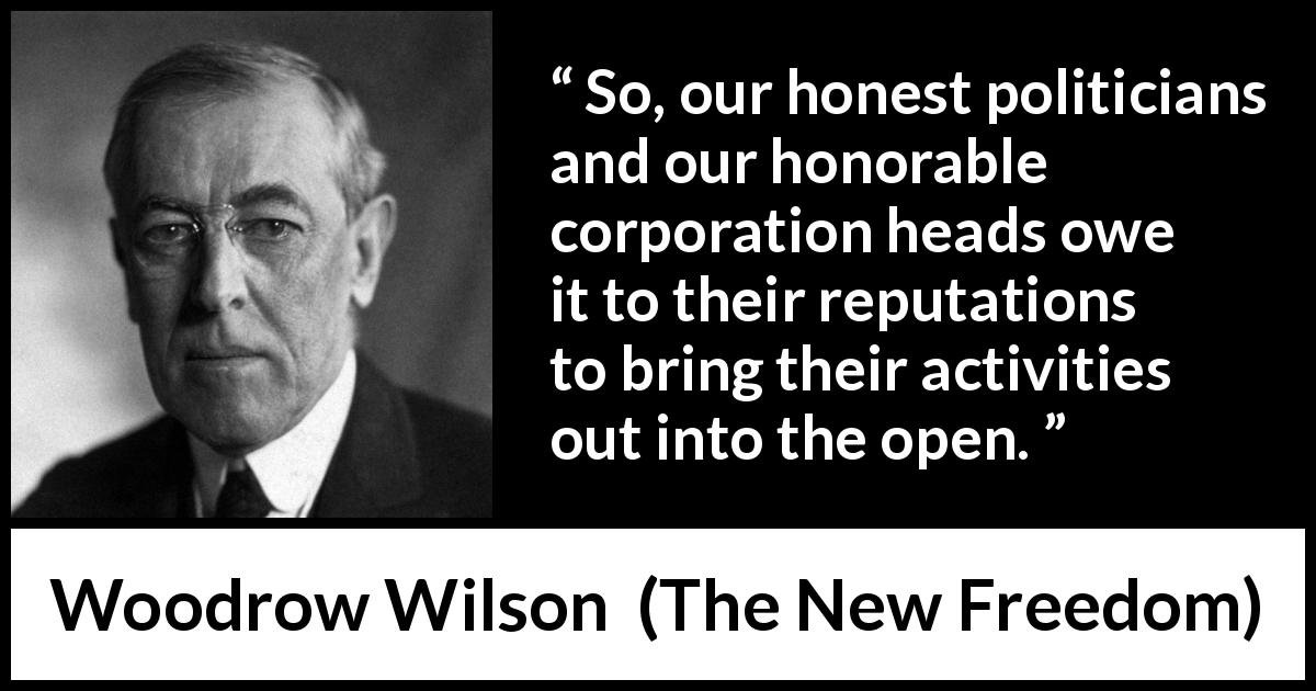 Woodrow Wilson - The New Freedom - So, our honest politicians and our honorable corporation heads owe it to their reputations to bring their activities out into the open.