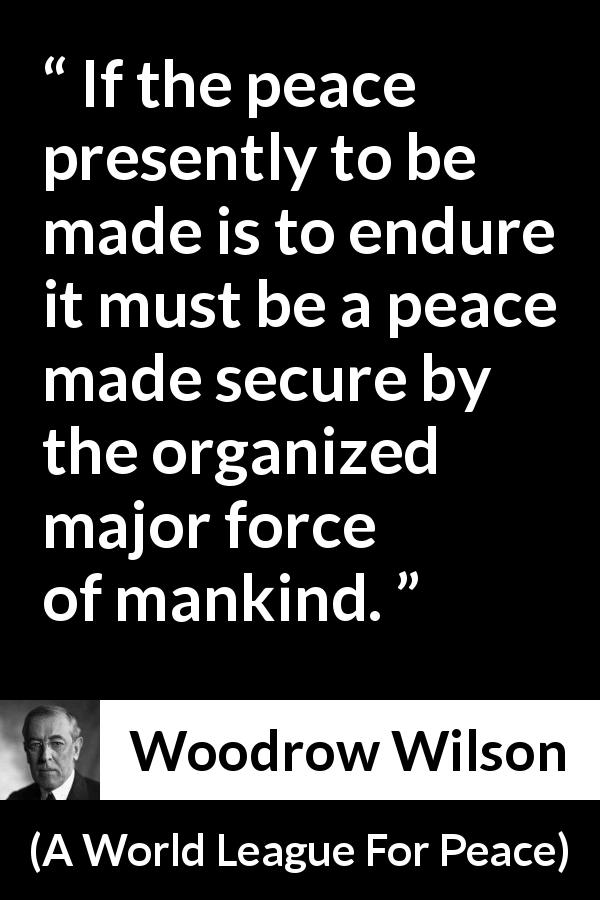 Woodrow Wilson quote about peace from A World League For Peace - If the peace presently to be made is to endure it must be a peace made secure by the organized major force of mankind.