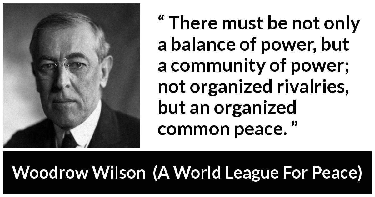 "Woodrow Wilson about power (""A World League For Peace"", 22 January 1917) - There must be not only a balance of power, but a community of power; not organized rivalries, but an organized common peace."