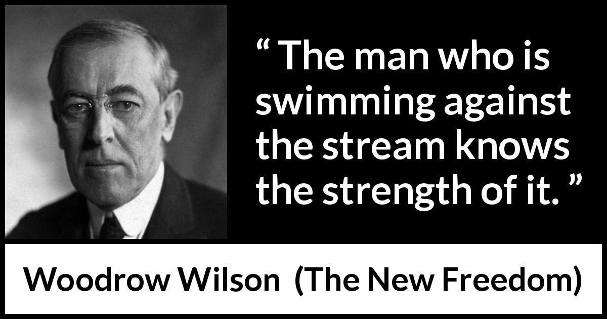 "Woodrow Wilson about strength (""The New Freedom"", 1913) - The man who is swimming against the stream knows the strength of it."