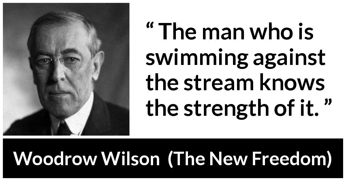 Woodrow Wilson - The New Freedom - The man who is swimming against the stream knows the strength of it.