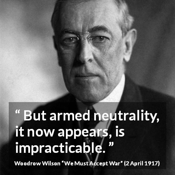 "Woodrow Wilson about war (""We Must Accept War"", 2 April 1917) - But armed neutrality, it now appears, is impracticable."