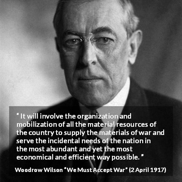"Woodrow Wilson about war (""We Must Accept War"", 2 April 1917) - It will involve the organization and mobilization of all the material resources of the country to supply the materials of war and serve the incidental needs of the nation in the most abundant and yet the most economical and efficient way possible."