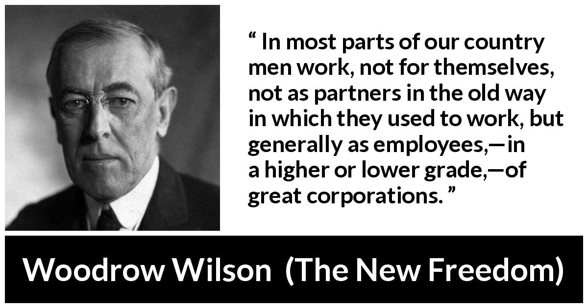 Woodrow Wilson quote about work from The New Freedom (1913) - In most parts of our country men work, not for themselves, not as partners in the old way in which they used to work, but generally as employees,—in a higher or lower grade,—of great corporations.