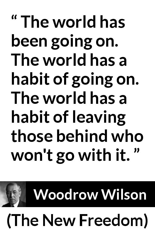 Woodrow Wilson quote about world from The New Freedom (1913) - The world has been going on. The world has a habit of going on. The world has a habit of leaving those behind who won't go with it.
