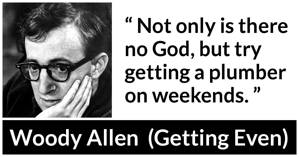 Woody Allen - Getting Even - Not only is there no God, but try getting a plumber on weekends.