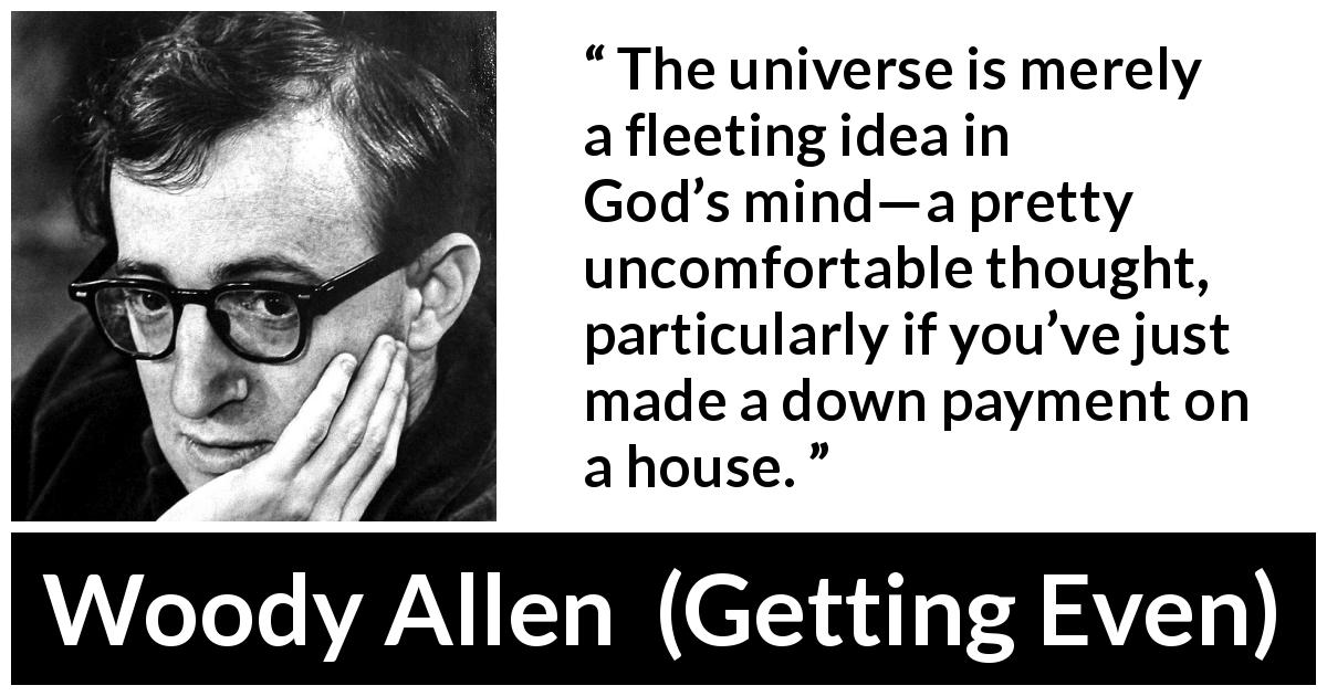 Woody Allen quote about God from Getting Even (1971) - The universe is merely a fleeting idea in God's mind—a pretty uncomfortable thought, particularly if you've just made a down payment on a house.