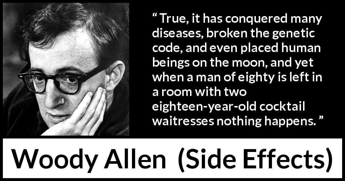 "Woody Allen about age (""Side Effects"", 1980) - True, it has conquered many diseases, broken the genetic code, and even placed human beings on the moon, and yet when a man of eighty is left in a room with two eighteen-year-old cocktail waitresses nothing happens."