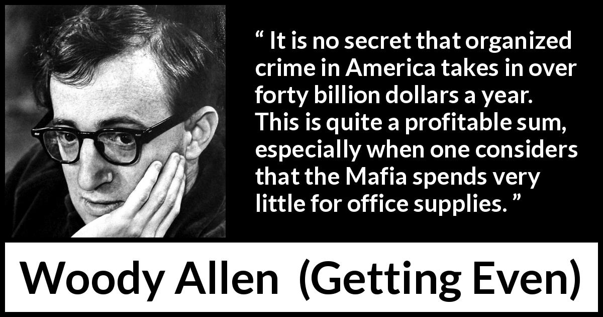 Woody Allen quote about cost from Getting Even (1971) - It is no secret that organized crime in America takes in over forty billion dollars a year. This is quite a profitable sum, especially when one considers that the Mafia spends very little for office supplies.
