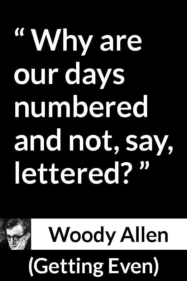 Woody Allen quote about death from Getting Even (1971) - Why are our days numbered and not, say, lettered?