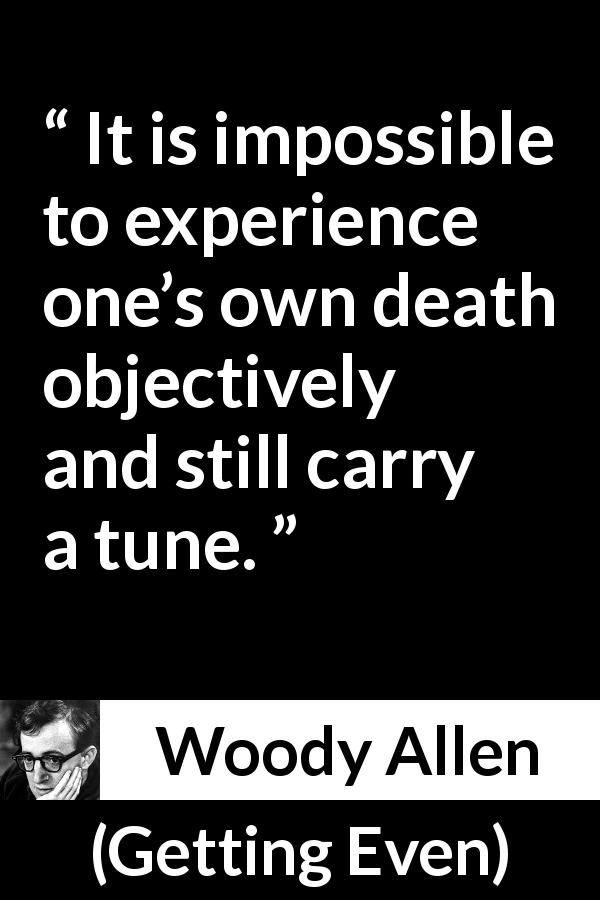 Woody Allen - Getting Even - It is impossible to experience one's own death objectively and still carry a tune.