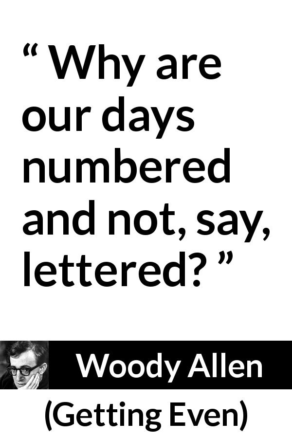 Woody Allen - Getting Even - Why are our days numbered and not, say, lettered?