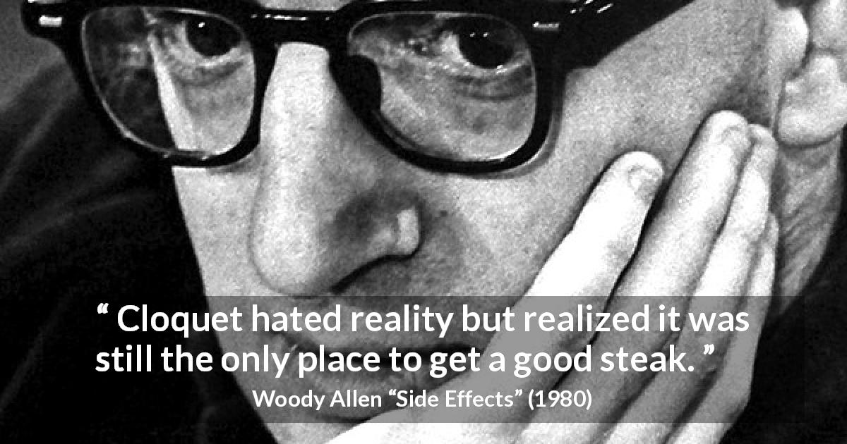 "Woody Allen about food (""Side Effects"", 1980) - Cloquet hated reality but realized it was still the only place to get a good steak."