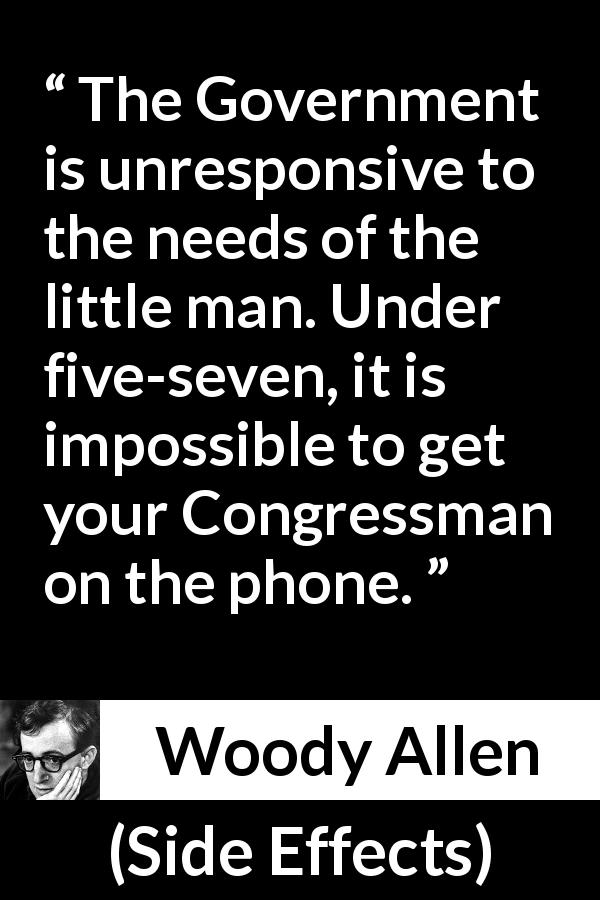 "Woody Allen about government (""Side Effects"", 1980) - The Government is unresponsive to the needs of the little man. Under five-seven, it is impossible to get your Congressman on the phone."