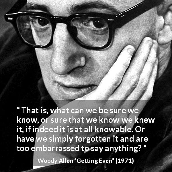 "Woody Allen about knowledge (""Getting Even"", 1971) - That is, what can we be sure we know, or sure that we know we knew it, if indeed it is at all knowable. Or have we simply forgotten it and are too embarrassed to say anything?"