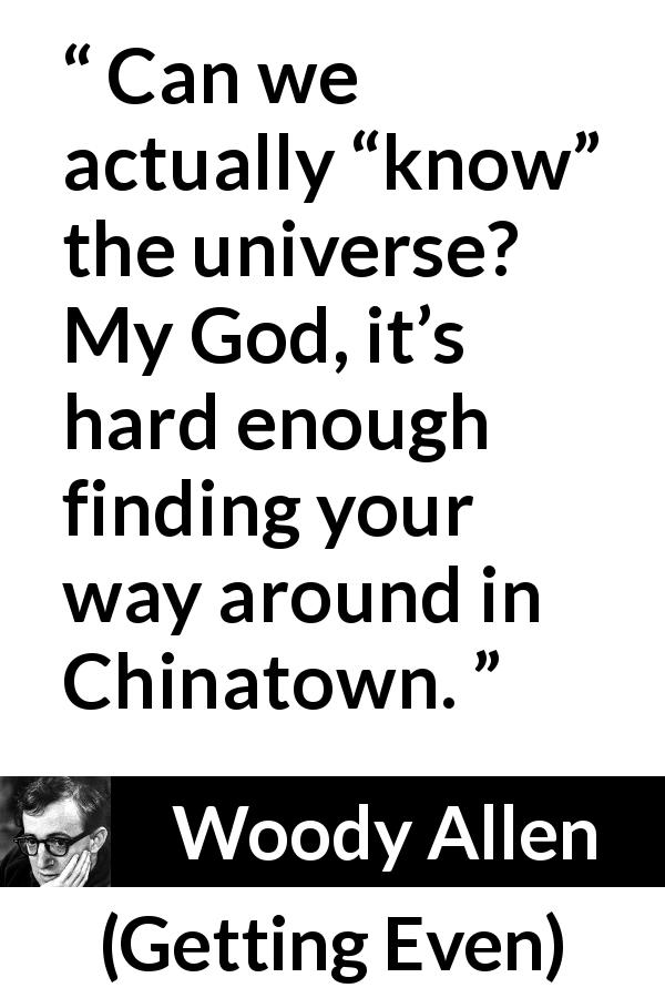 "Woody Allen about knowledge (""Getting Even"", 1971) - Can we actually ""know"" the universe? My God, it's hard enough finding your way around in Chinatown."