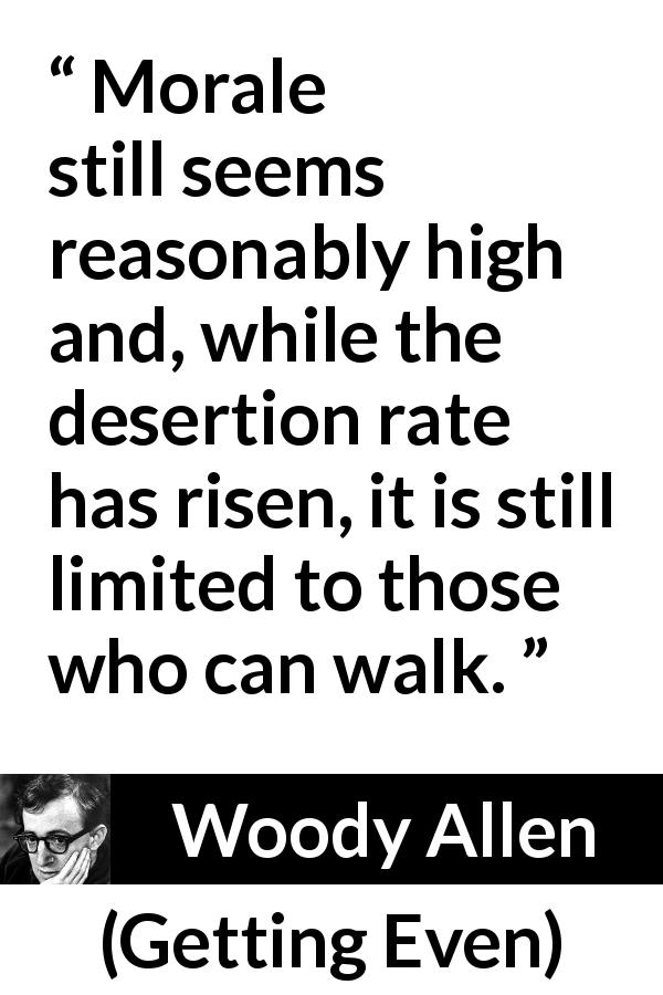 "Woody Allen about morale (""Getting Even"", 1971) - Morale still seems reasonably high and, while the desertion rate has risen, it is still limited to those who can walk."