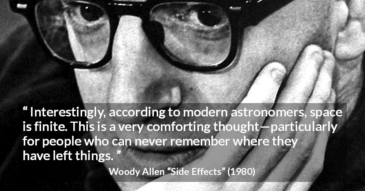 "Woody Allen about space (""Side Effects"", 1980) - Interestingly, according to modern astronomers, space is finite. This is a very comforting thought—particularly for people who can never remember where they have left things."