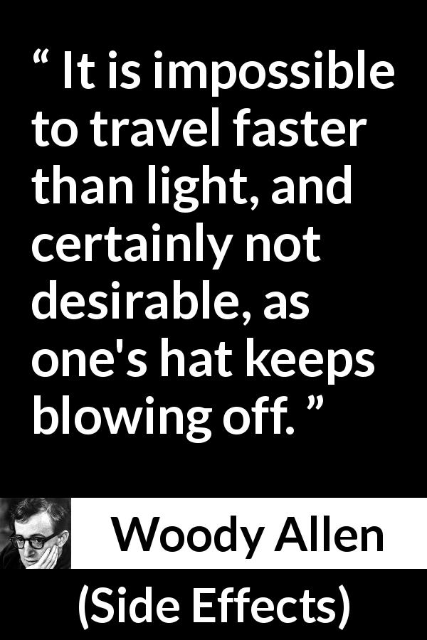 "Woody Allen about speed (""Side Effects"", 1980) - It is impossible to travel faster than light, and certainly not desirable, as one's hat keeps blowing off."