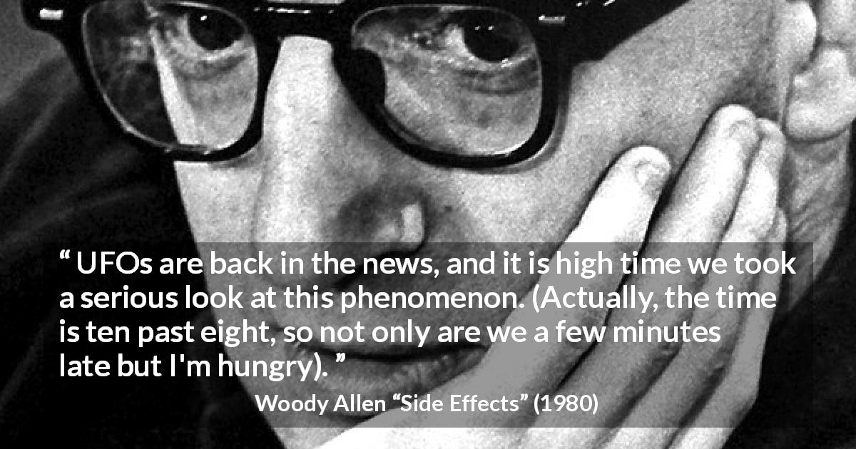 "Woody Allen about time (""Side Effects"", 1980) - UFOs are back in the news, and it is high time we took a serious look at this phenomenon. (Actually, the time is ten past eight, so not only are we a few minutes late but I'm hungry)."