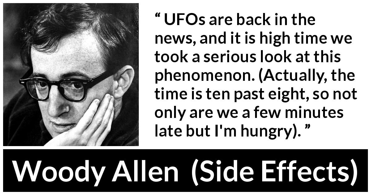 Woody Allen quote about time from Side Effects (1980) - UFOs are back in the news, and it is high time we took a serious look at this phenomenon. (Actually, the time is ten past eight, so not only are we a few minutes late but I'm hungry).