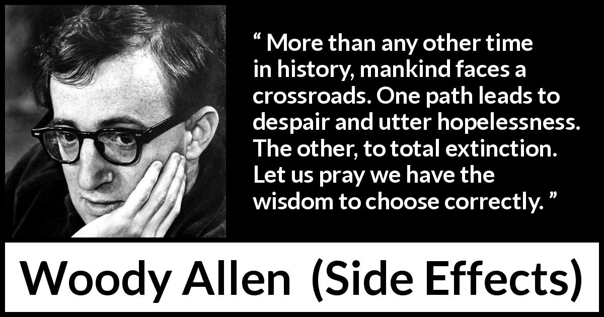 Woody Allen - Side Effects - More than any other time in history, mankind faces a crossroads. One path leads to despair and utter hopelessness. The other, to total extinction. Let us pray we have the wisdom to choose correctly.