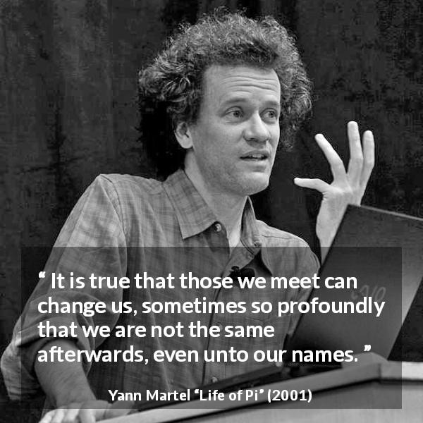 "Yann Martel about change (""Life of Pi"", 2001) - It is true that those we meet can change us, sometimes so profoundly that we are not the same afterwards, even unto our names."