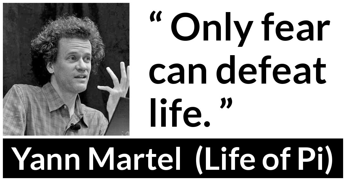 "Yann Martel about life (""Life of Pi"", 2001) - Only fear can defeat life."