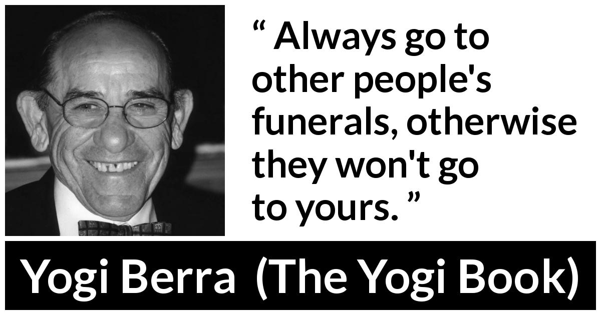 "Yogi Berra about civility (""The Yogi Book"", 1998) - Always go to other people's funerals, otherwise they won't go to yours."