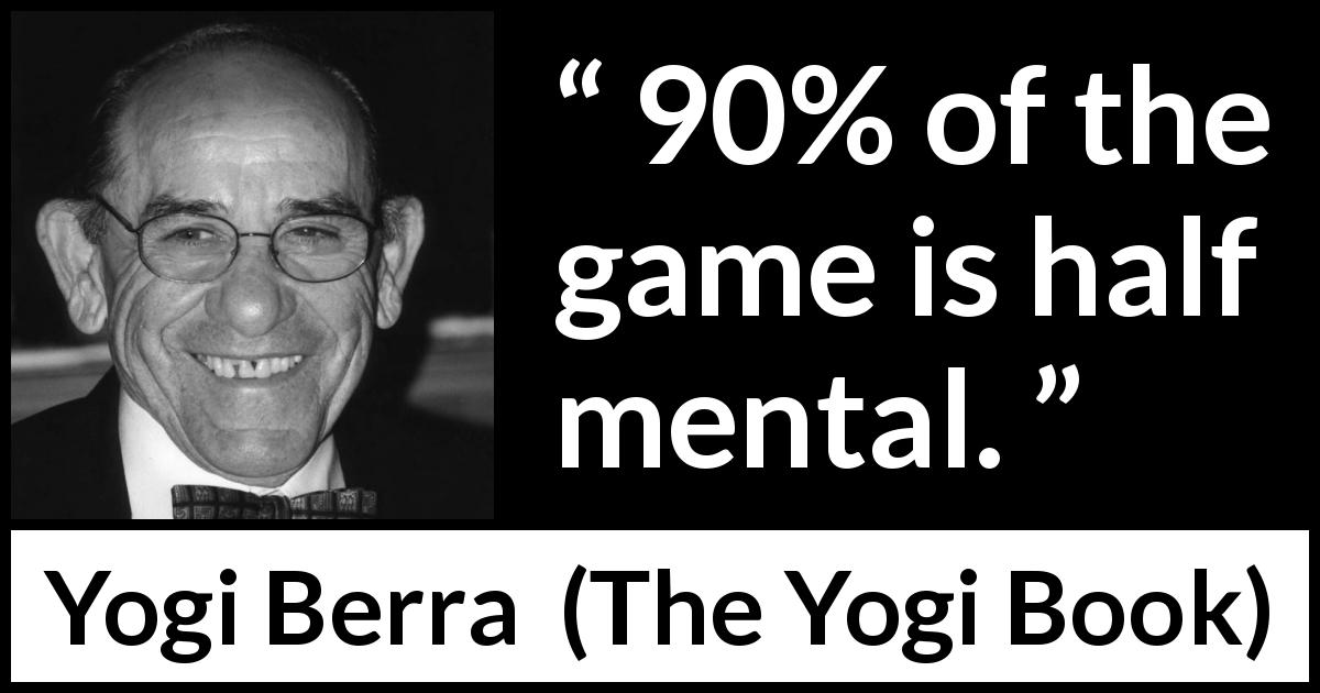 Yogi Berra quote about mind from The Yogi Book - 90% of the game is half mental.