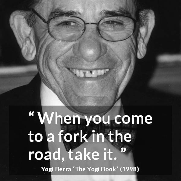 "Yogi Berra about road (""The Yogi Book"", 1998) - When you come to a fork in the road, take it."