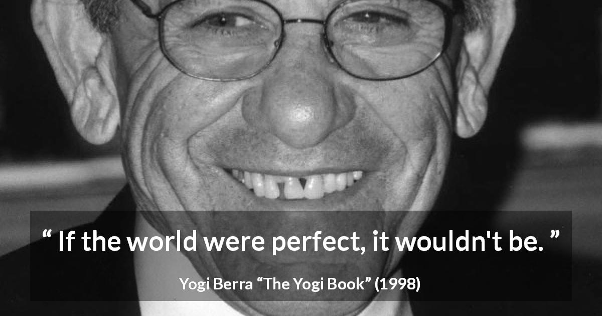 "Yogi Berra about world (""The Yogi Book"", 1998) - If the world were perfect, it wouldn't be."